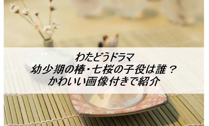 わたどうドラマ幼少期の椿・七桜の子役は誰?かわいい画像付きで紹介