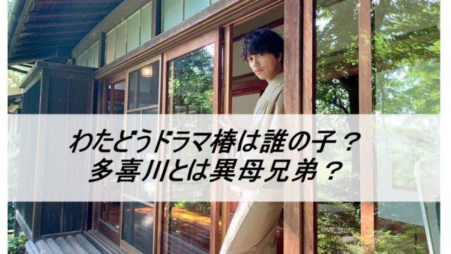 わたどうドラマ椿は誰の子?多喜川とは異母兄弟?