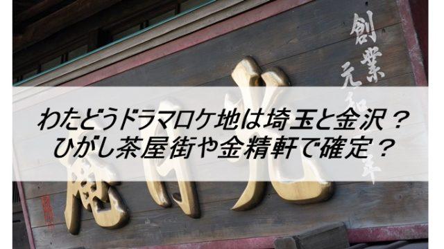 わたどうドラマロケ地は埼玉と金沢?ひがし茶屋街や金精軒で確定?