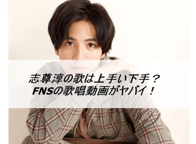 志尊淳の歌は上手い下手?FNSの歌唱動画がヤバイ!