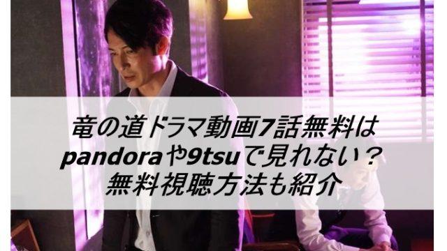 竜の道7話の動画無料はpandoraや9tsuで見れない?