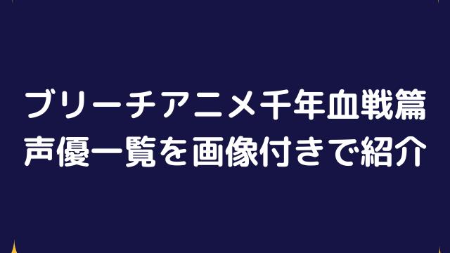 ブリーチアニメ千年血戦篇の声優一覧は?画像付きで紹介