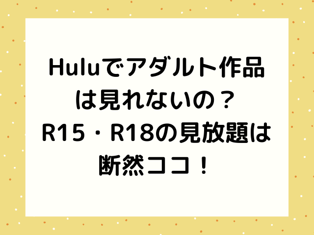 HuluでアダルトR指定作品(AV)見れない?R15・R18見放題は断然ココ!